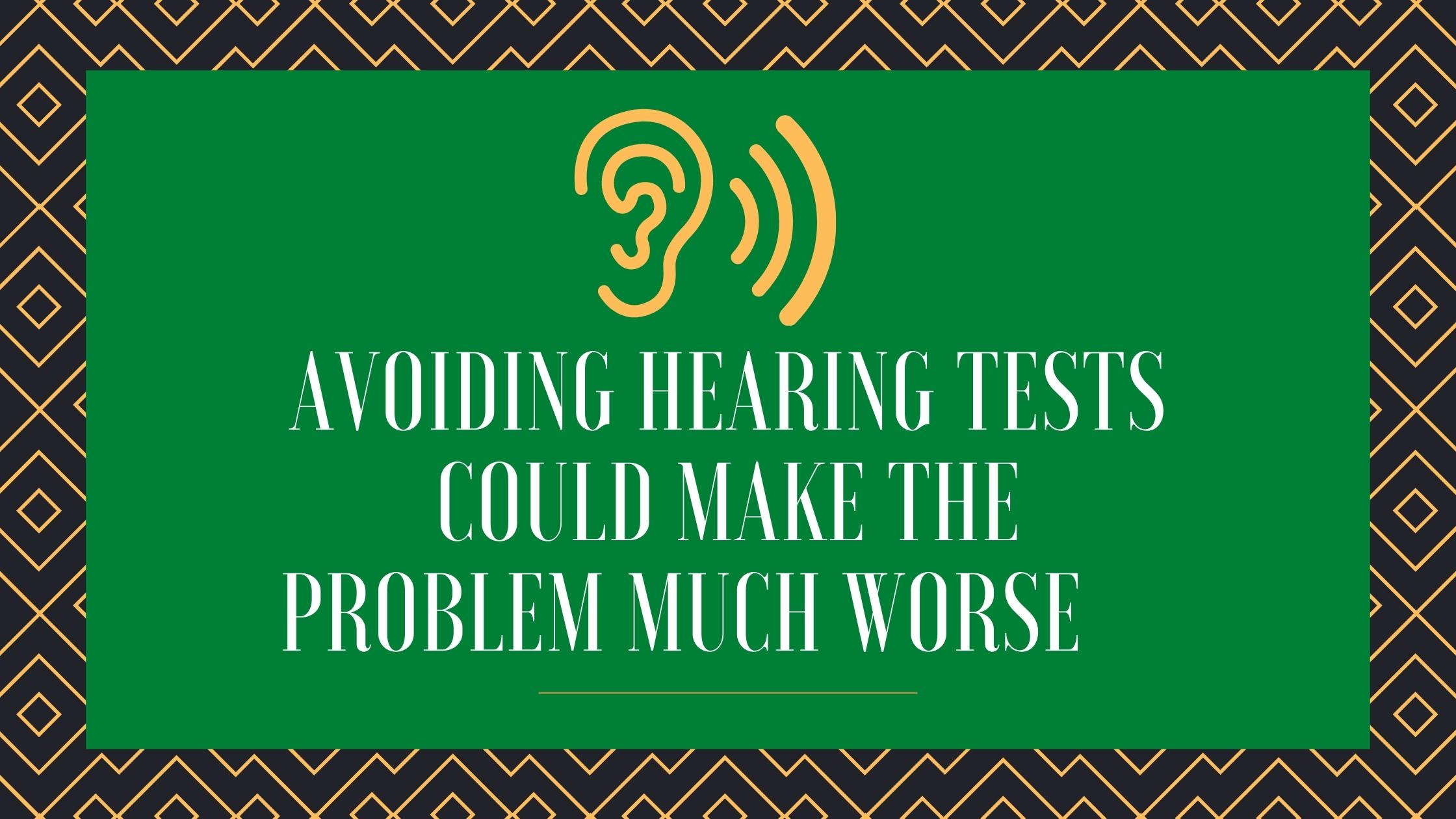 Avoiding Hearing Tests Could Make the Problem Much Worse(1)